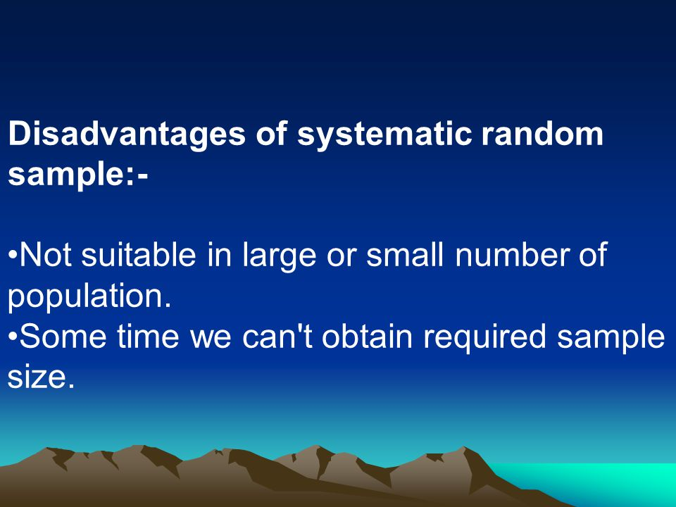 Disadvantages of systematic random sample:-