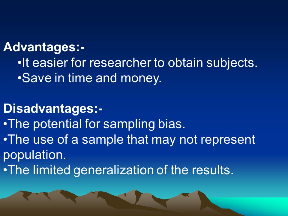 Advantages:- It easier for researcher to obtain subjects. Save in time and money. Disadvantages:-