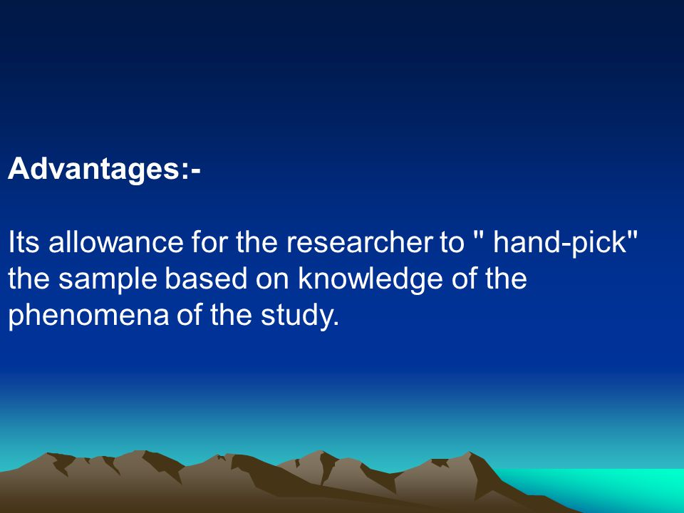 Advantages:- Its allowance for the researcher to hand-pick the sample based on knowledge of the.