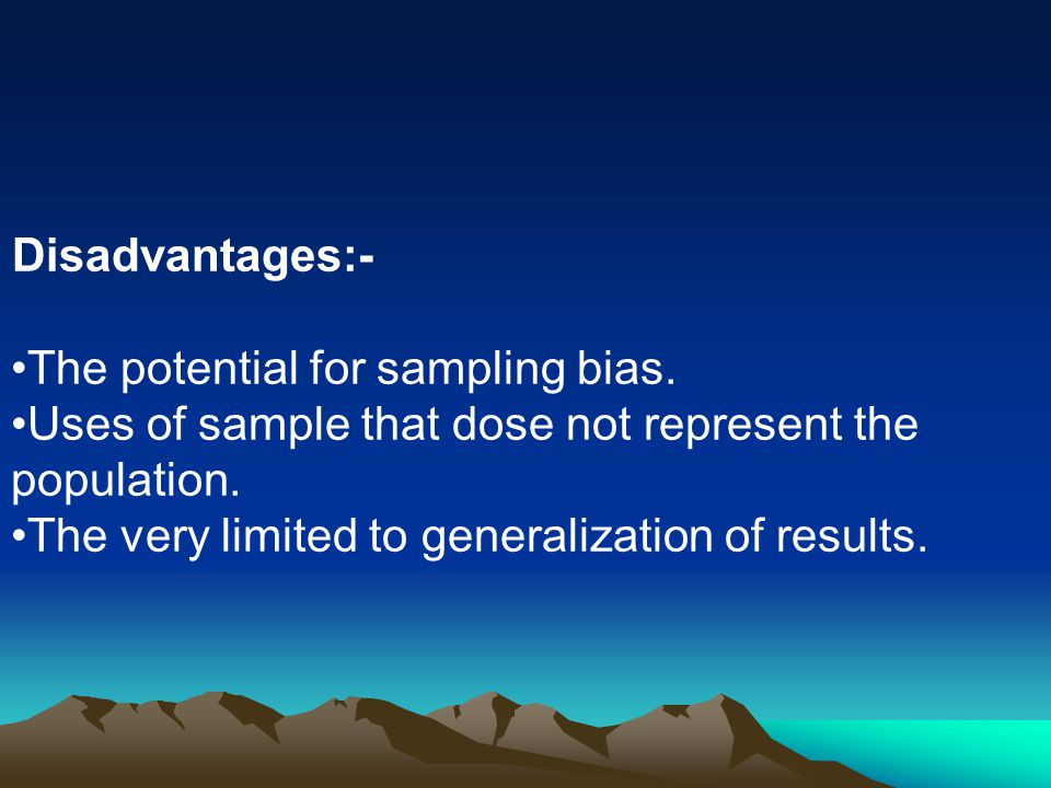 Disadvantages:- The potential for sampling bias. Uses of sample that dose not represent the population.