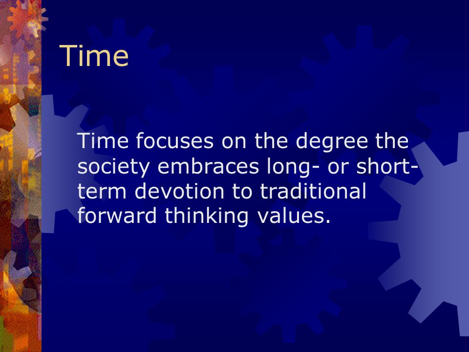Time Time focuses on the degree the society embraces long- or short-term devotion to traditional forward thinking values.