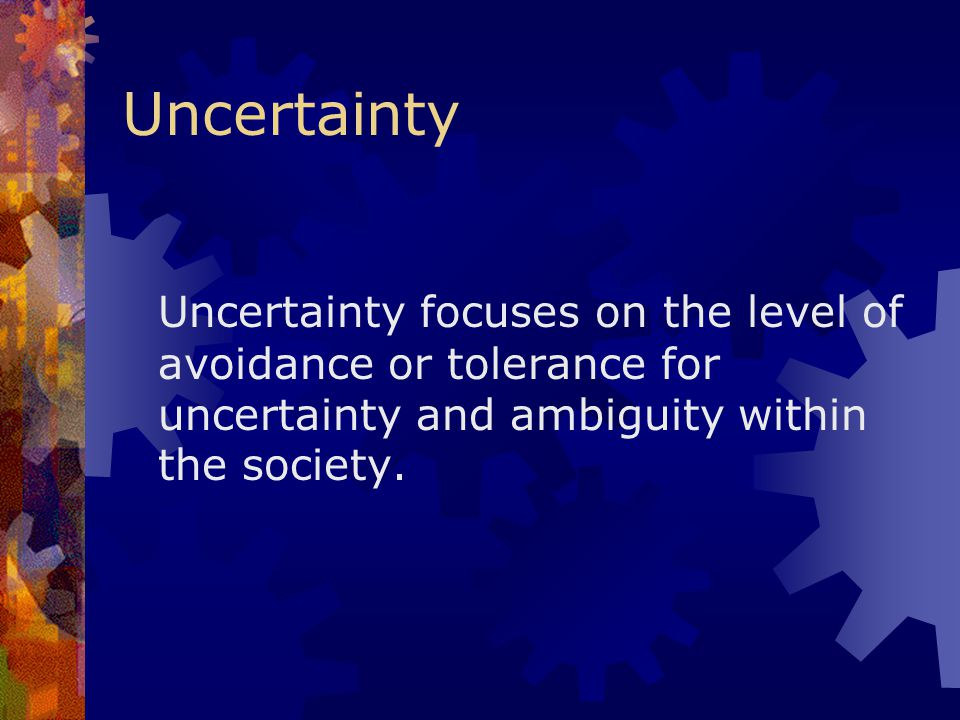 Uncertainty Uncertainty focuses on the level of avoidance or tolerance for uncertainty and ambiguity within the society.
