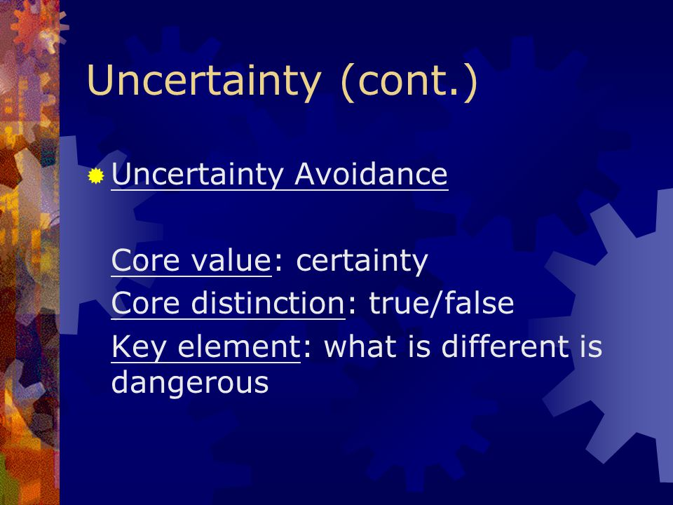 Uncertainty (cont.) Uncertainty Avoidance Core value: certainty