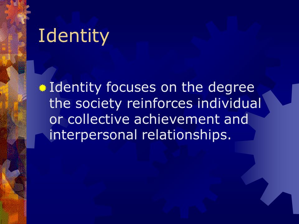 Identity Identity focuses on the degree the society reinforces individual or collective achievement and interpersonal relationships.