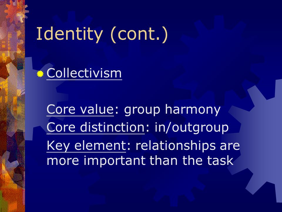 Identity (cont.) Collectivism Core value: group harmony