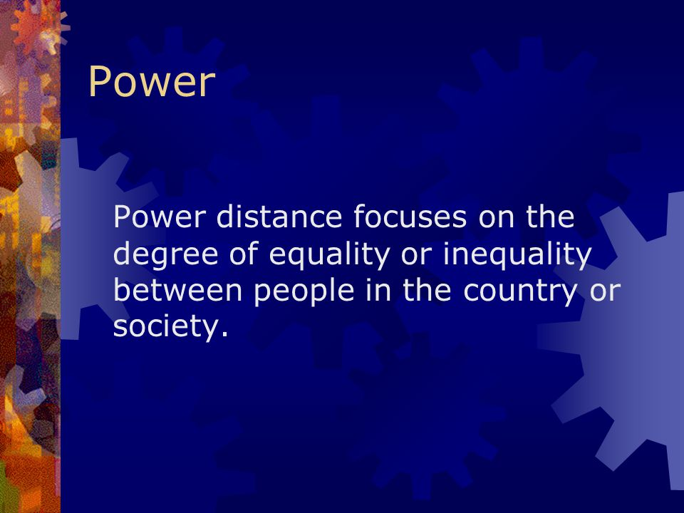 Power Power distance focuses on the degree of equality or inequality between people in the country or society.