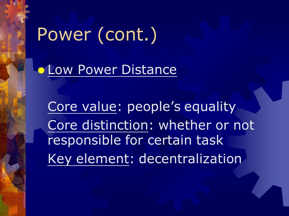 Power (cont.) Low Power Distance Core value: people's equality