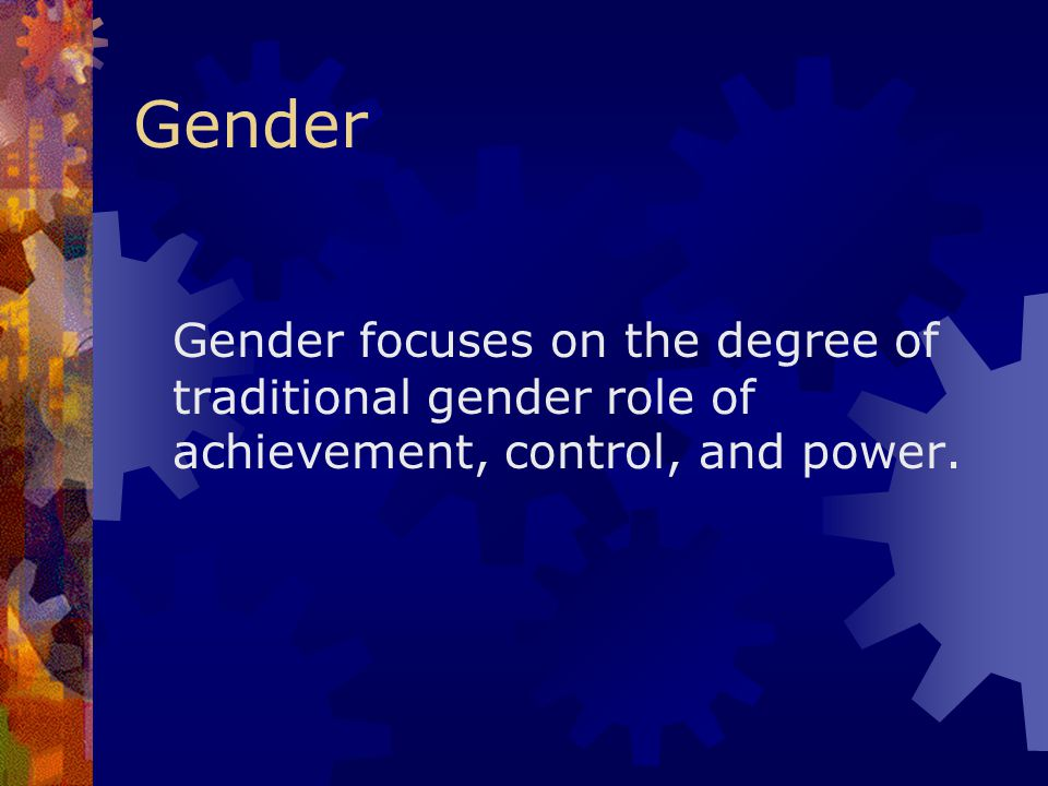Gender Gender focuses on the degree of traditional gender role of achievement, control, and power.