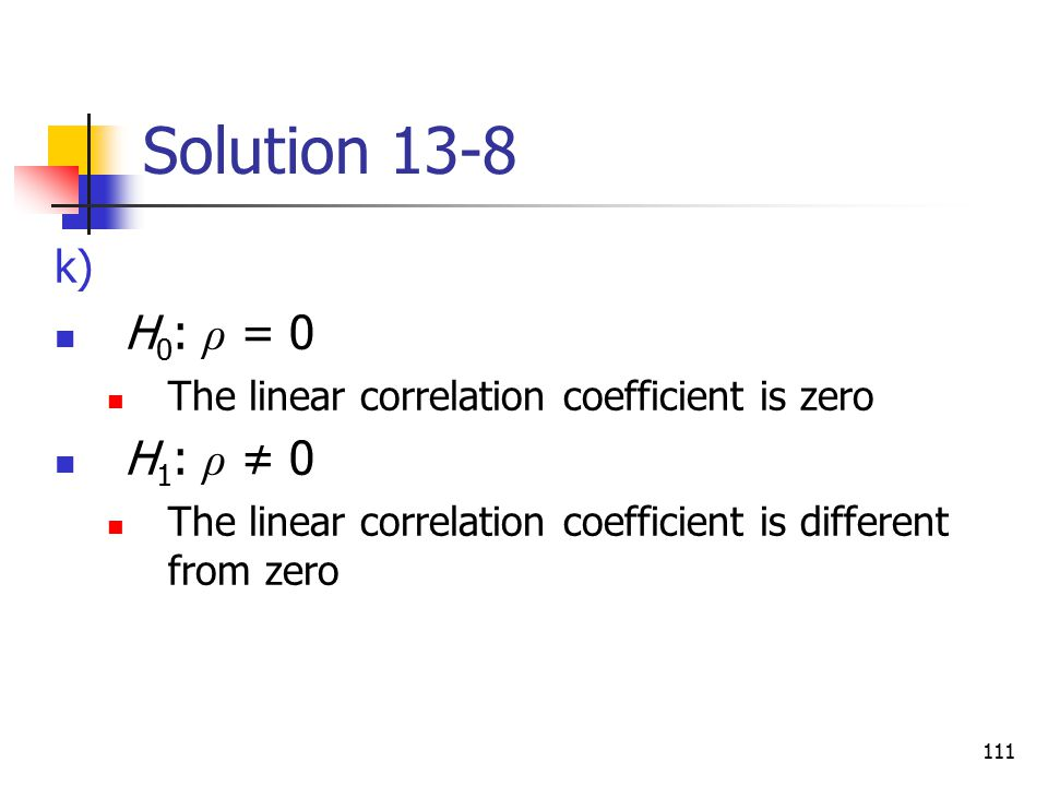 Solution 13-8 H0: ρ = 0. The linear correlation coefficient is zero.
