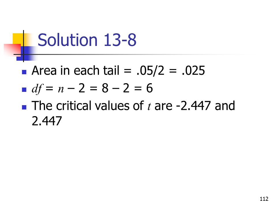 Solution 13-8 Area in each tail = .05/2 = .025 df = n – 2 = 8 – 2 = 6