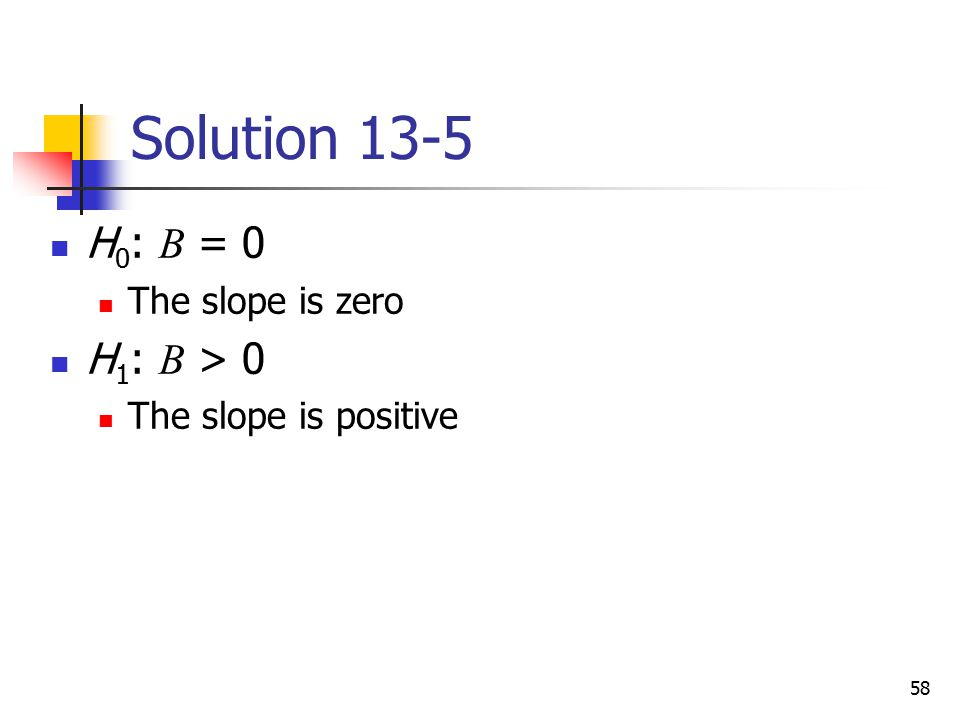 Solution 13-5 H0: B = 0 H1: B > 0 The slope is zero