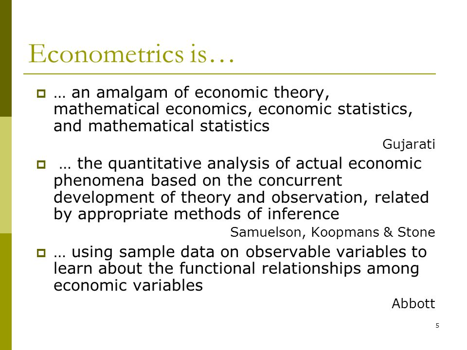 Econometrics is… … an amalgam of economic theory, mathematical economics, economic statistics, and mathematical statistics.