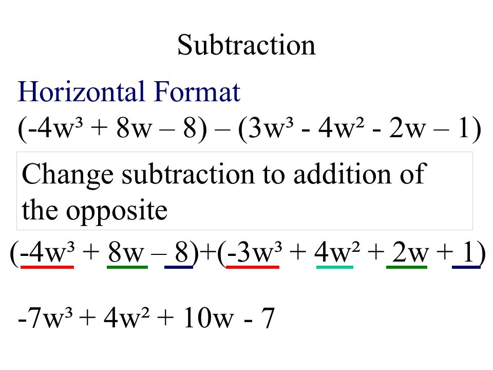 Subtraction Horizontal Format. (-4w³ + 8w – 8) – (3w³ - 4w² - 2w – 1) Change subtraction to addition of the opposite.