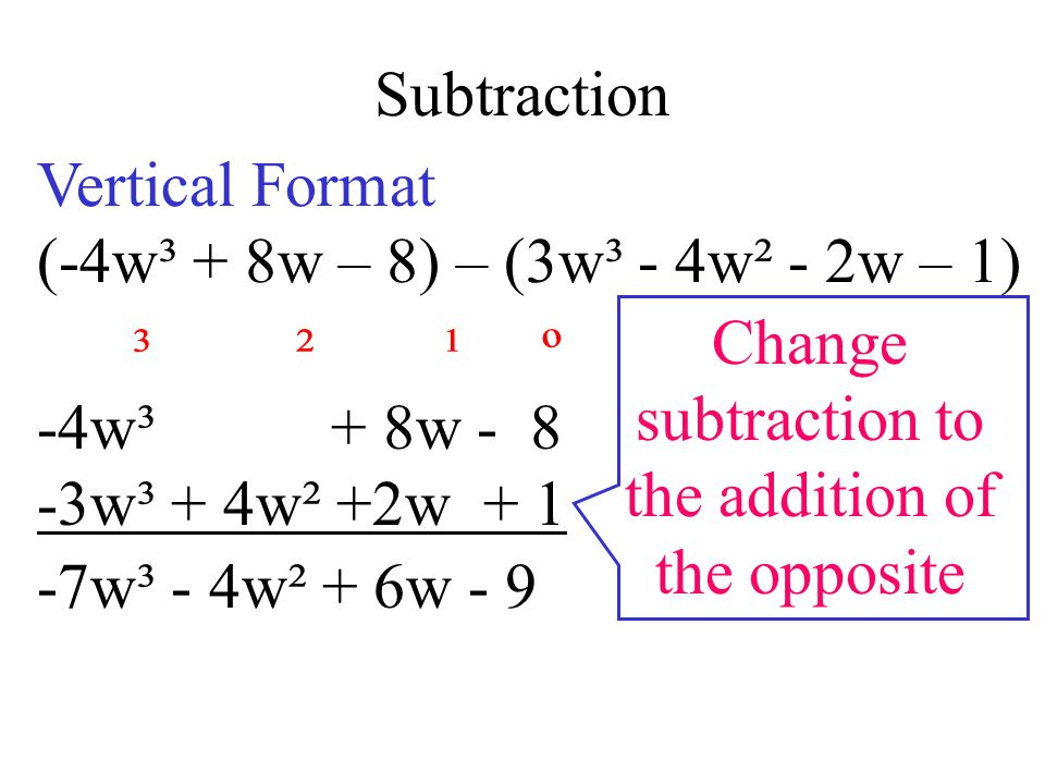 Subtraction Vertical Format. (-4w³ + 8w – 8) – (3w³ - 4w² - 2w – 1) Change. subtraction to. the addition of.