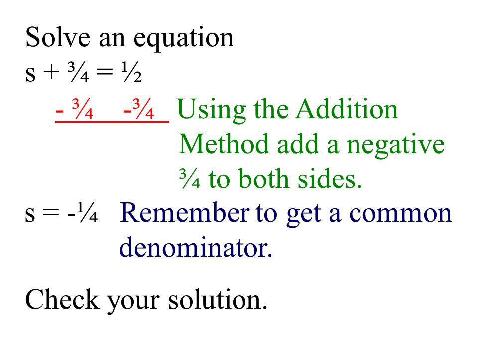 Solve an equation s + ¾ = ½. - ¾ -¾ Using the Addition. Method add a negative. ¾ to both sides.