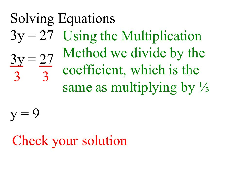 Solving Equations 3y = 27. Using the Multiplication. Method we divide by the coefficient, which is the same as multiplying by ⅓.