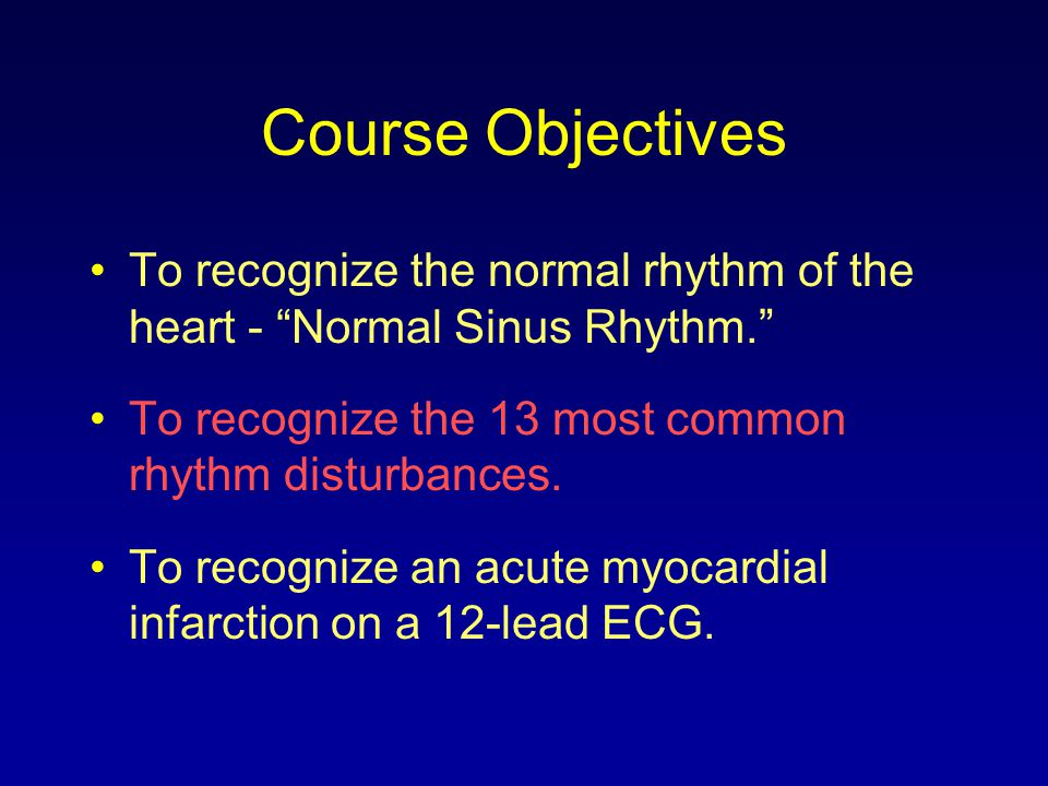 Course Objectives To recognize the normal rhythm of the heart - Normal Sinus Rhythm. To recognize the 13 most common rhythm disturbances.