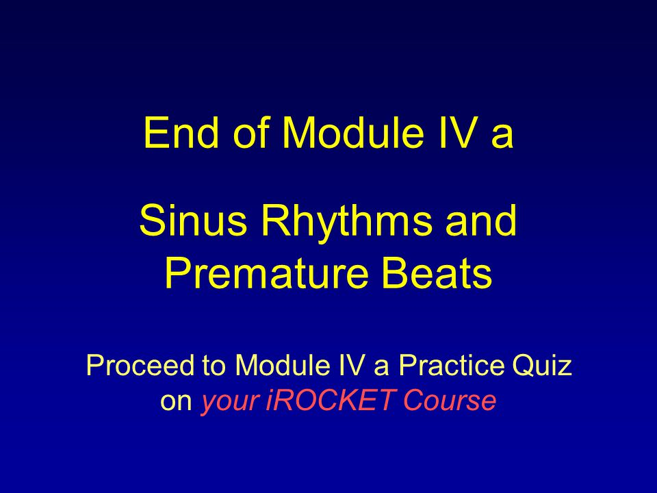 End of Module IV a Sinus Rhythms and Premature Beats
