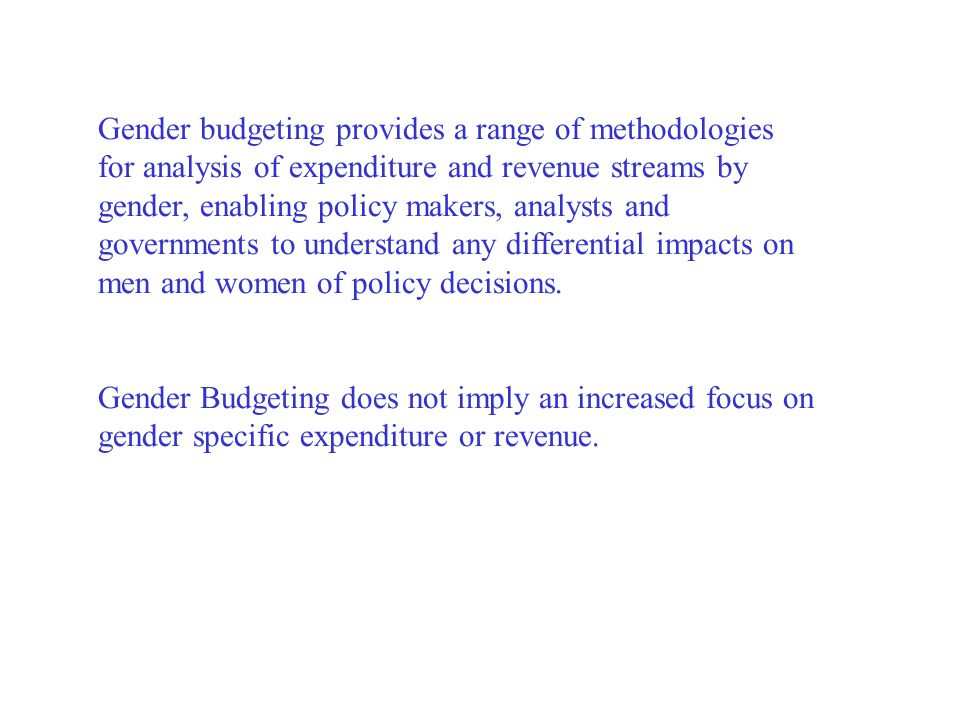 Gender budgeting provides a range of methodologies for analysis of expenditure and revenue streams by gender, enabling policy makers, analysts and governments to understand any differential impacts on men and women of policy decisions.