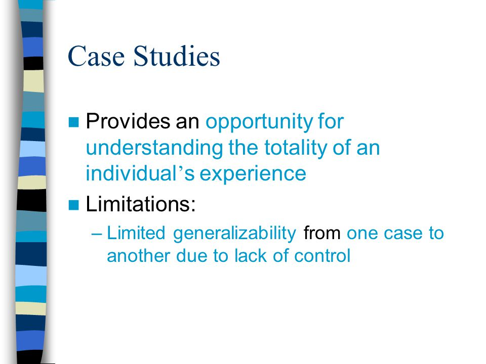 Case Studies Provides an opportunity for understanding the totality of an individual's experience. Limitations: