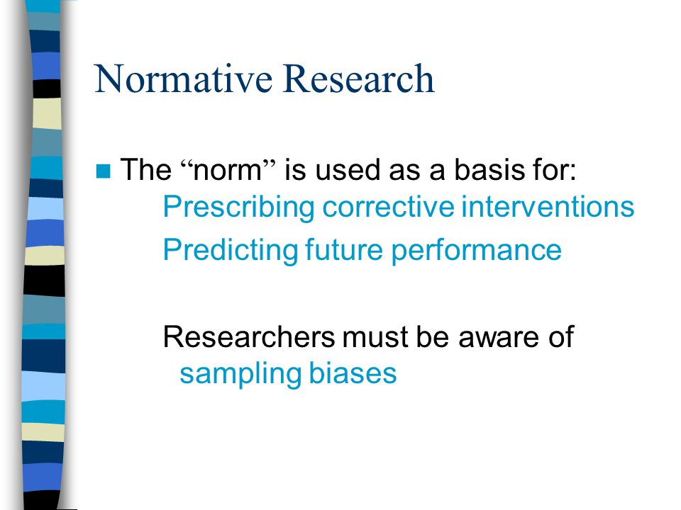 Normative Research The norm is used as a basis for: Prescribing corrective interventions. Predicting future performance.