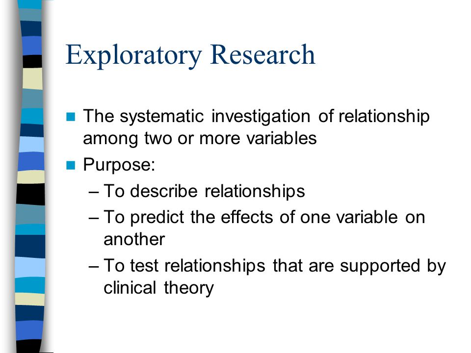 Exploratory Research The systematic investigation of relationship among two or more variables. Purpose: