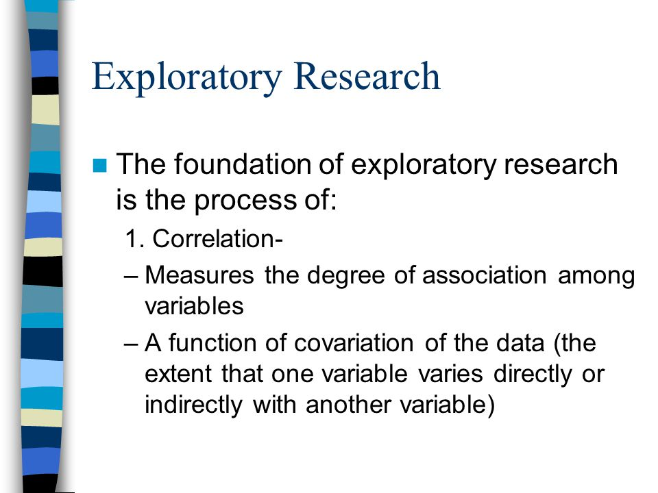 Exploratory Research The foundation of exploratory research is the process of: 1. Correlation- Measures the degree of association among variables.