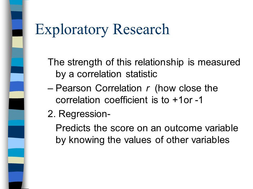 Exploratory Research The strength of this relationship is measured by a correlation statistic.