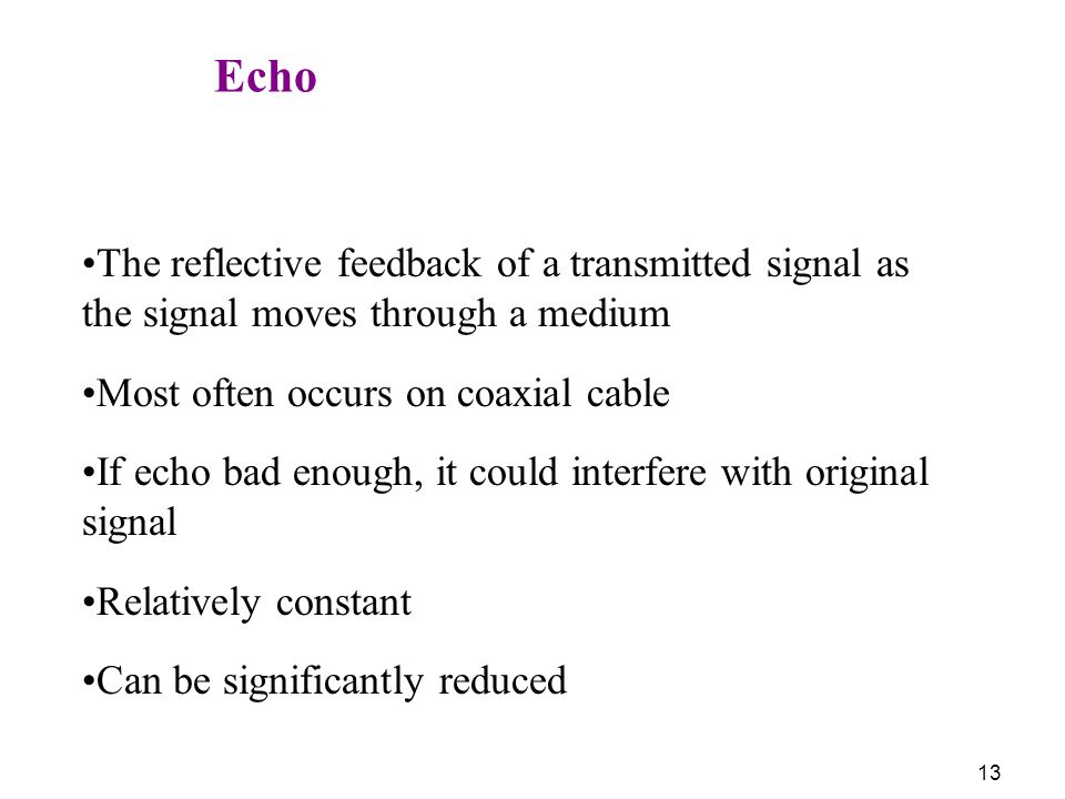 Echo The reflective feedback of a transmitted signal as the signal moves through a medium. Most often occurs on coaxial cable.