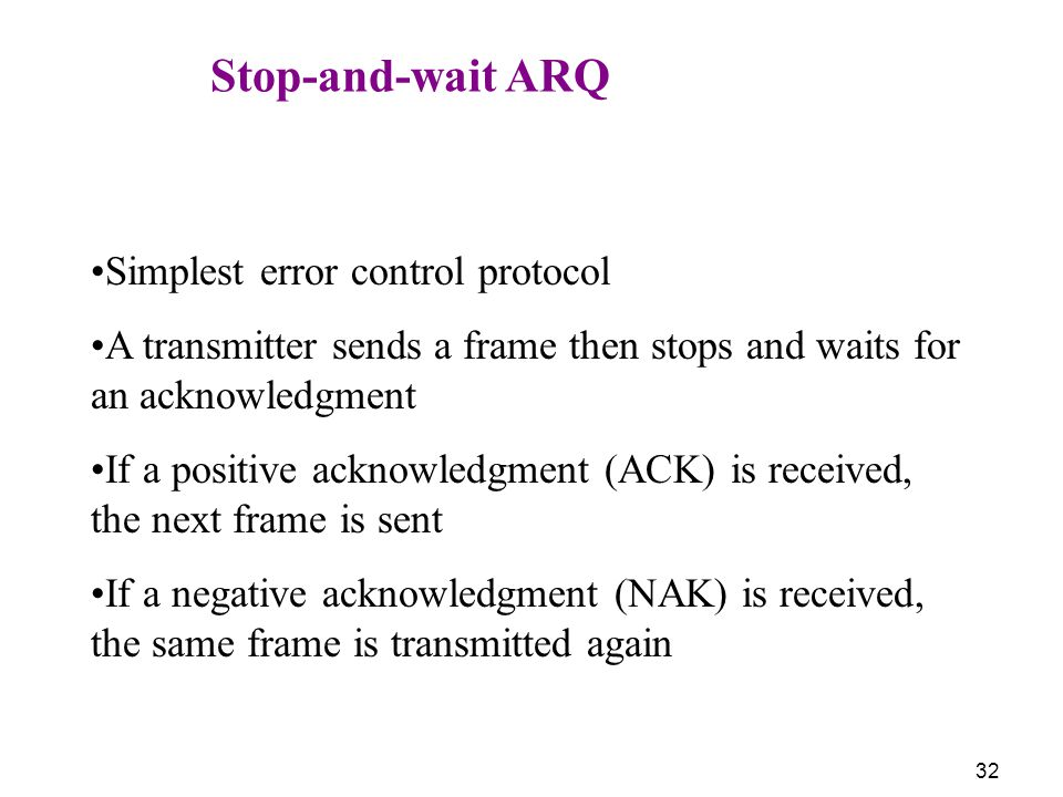 Stop-and-wait ARQ Simplest error control protocol. A transmitter sends a frame then stops and waits for an acknowledgment.