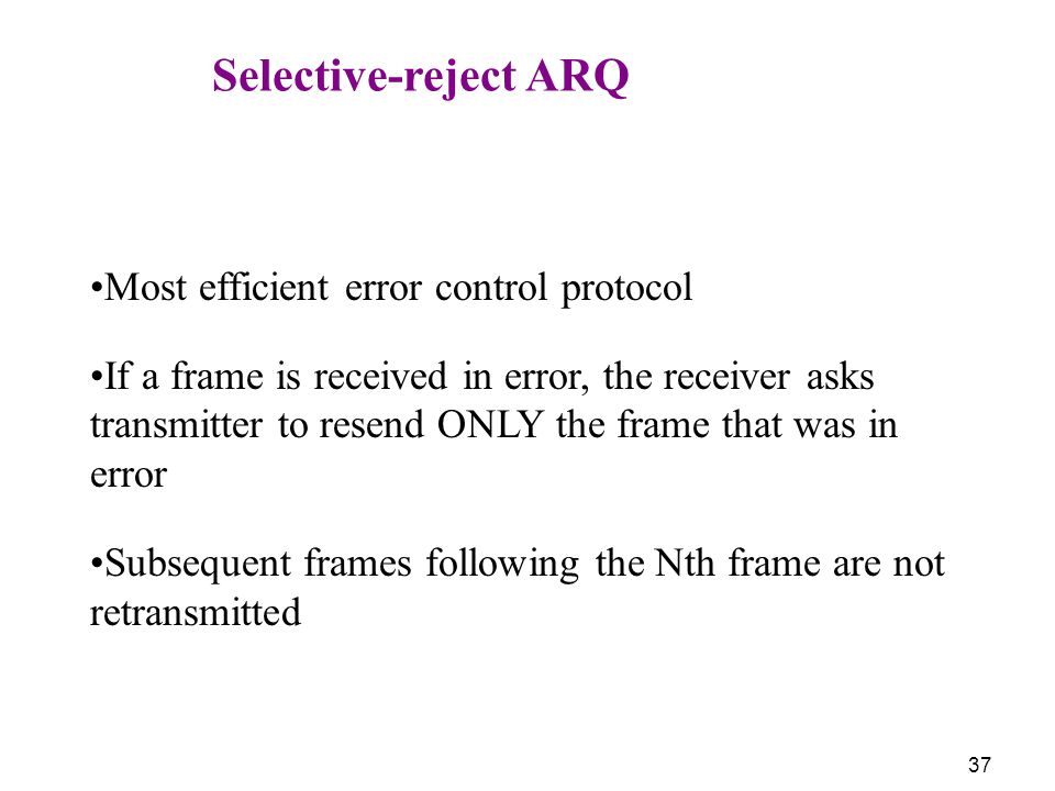 Selective-reject ARQ Most efficient error control protocol.