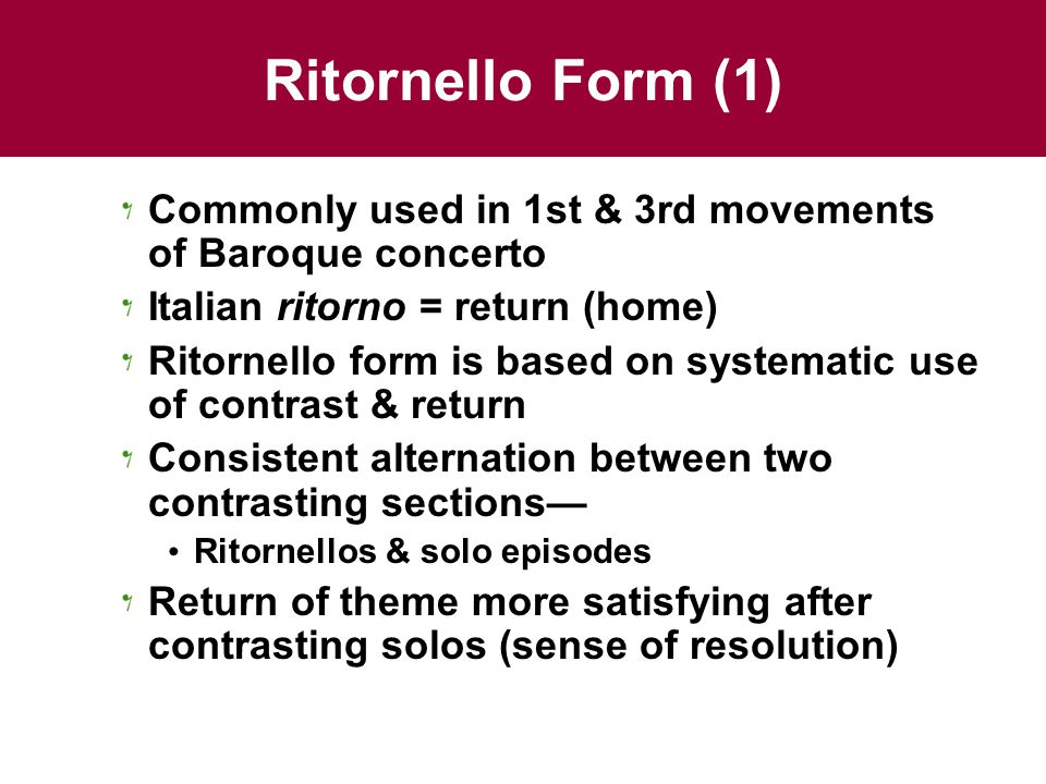 Ritornello Form (1) Commonly used in 1st & 3rd movements of Baroque concerto. Italian ritorno = return (home)