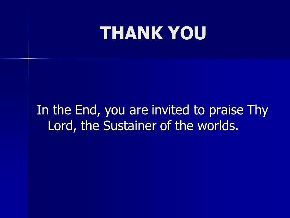 THANK YOU In the End, you are invited to praise Thy Lord, the Sustainer of the worlds.