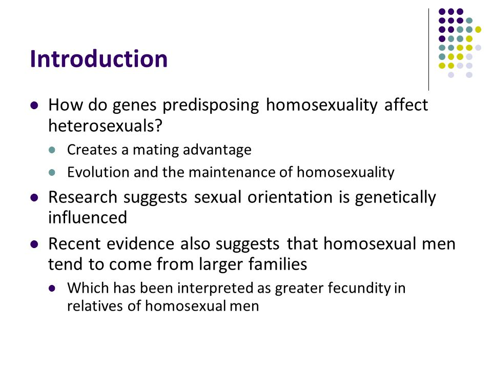 Introduction How do genes predisposing homosexuality affect heterosexuals Creates a mating advantage.