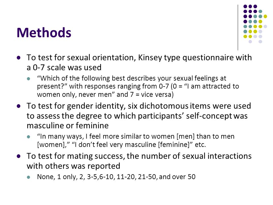 Methods To test for sexual orientation, Kinsey type questionnaire with a 0-7 scale was used.