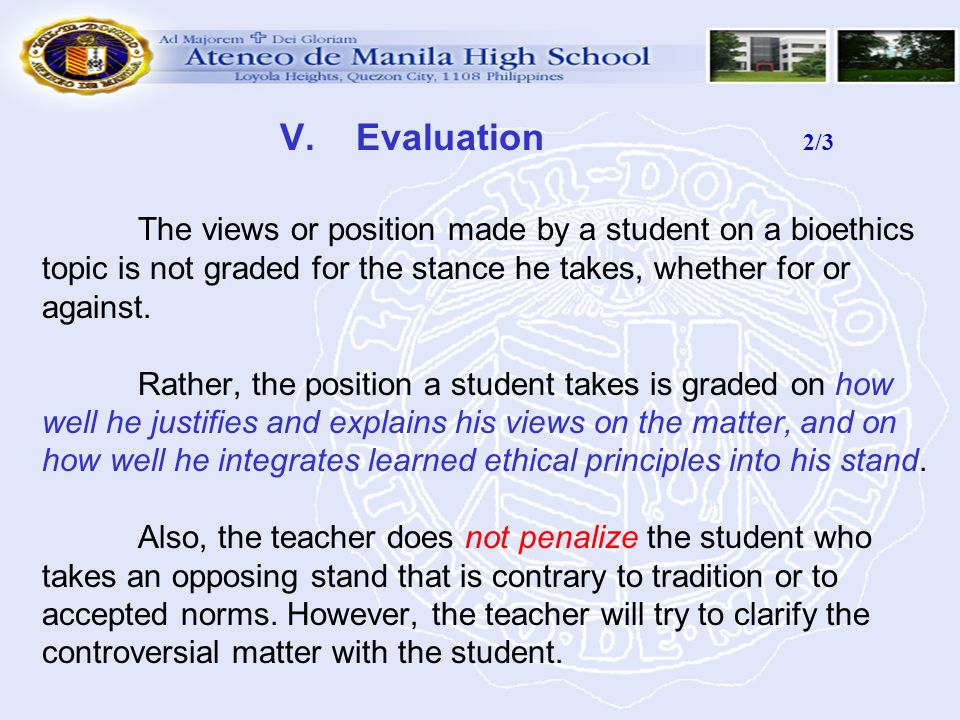 V. Evaluation 2/3 The views or position made by a student on a bioethics topic is not graded for the stance he takes, whether for or against.