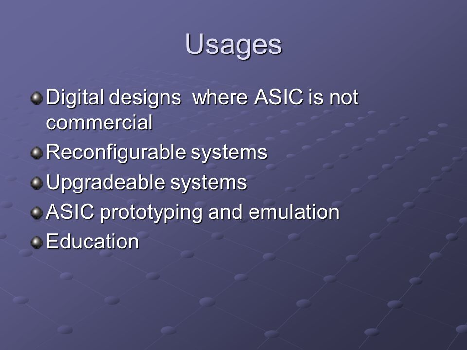Usages Digital designs where ASIC is not commercial