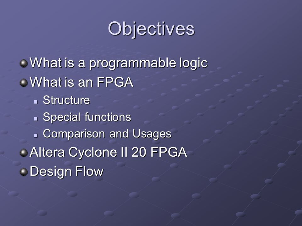 Objectives What is a programmable logic What is an FPGA