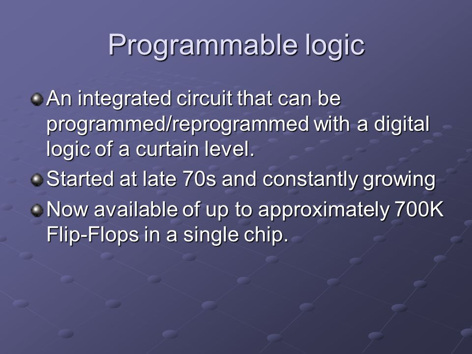 Programmable logic An integrated circuit that can be programmed/reprogrammed with a digital logic of a curtain level.