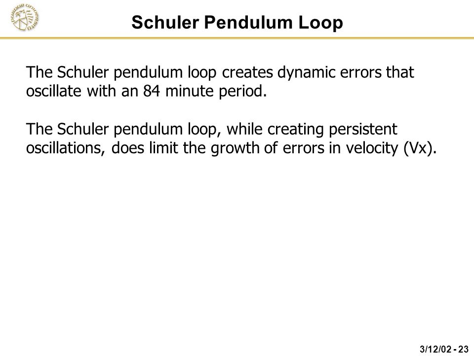 Schuler Pendulum Loop The Schuler pendulum loop creates dynamic errors that oscillate with an 84 minute period.