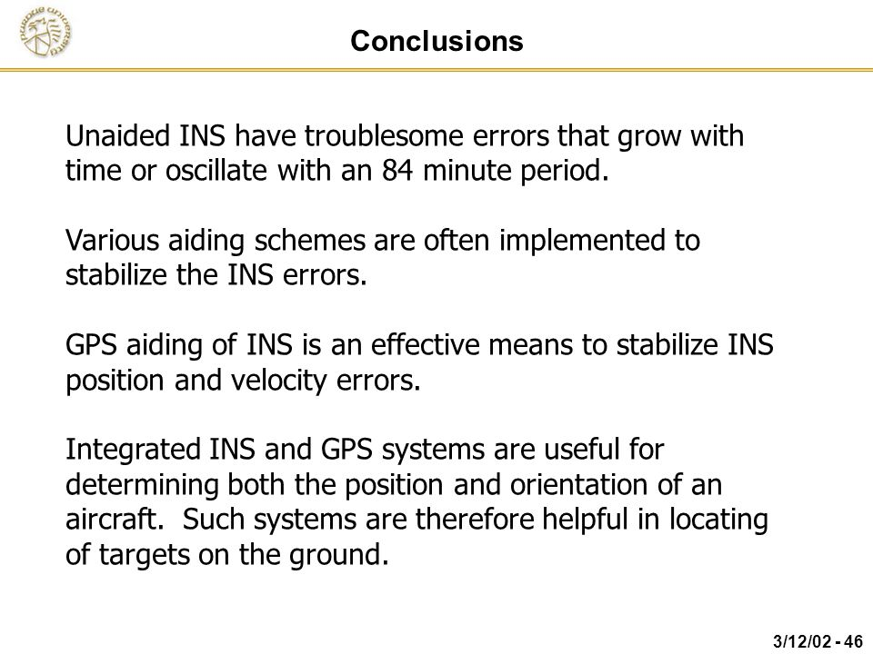 Conclusions Unaided INS have troublesome errors that grow with time or oscillate with an 84 minute period.
