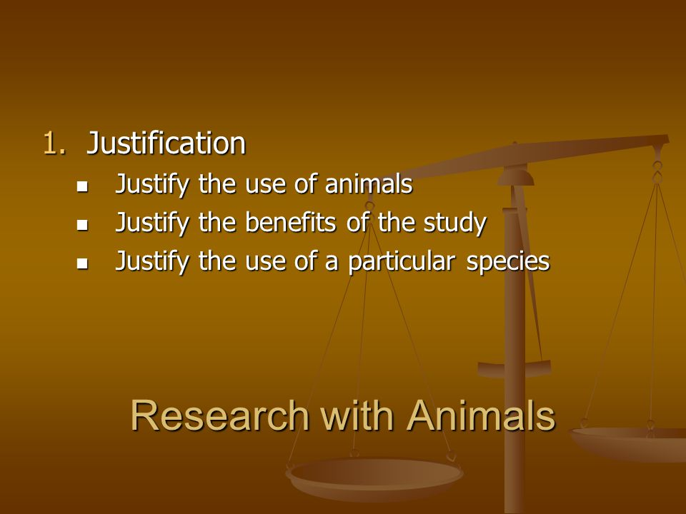 Research with Animals Justification Justify the use of animals