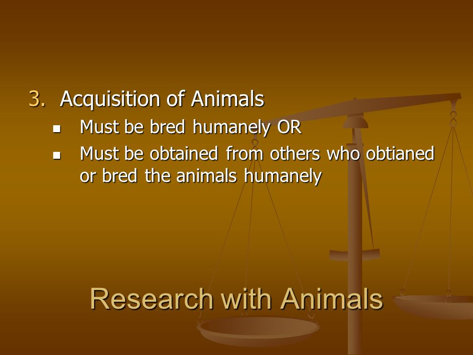 Research with Animals Acquisition of Animals Must be bred humanely OR