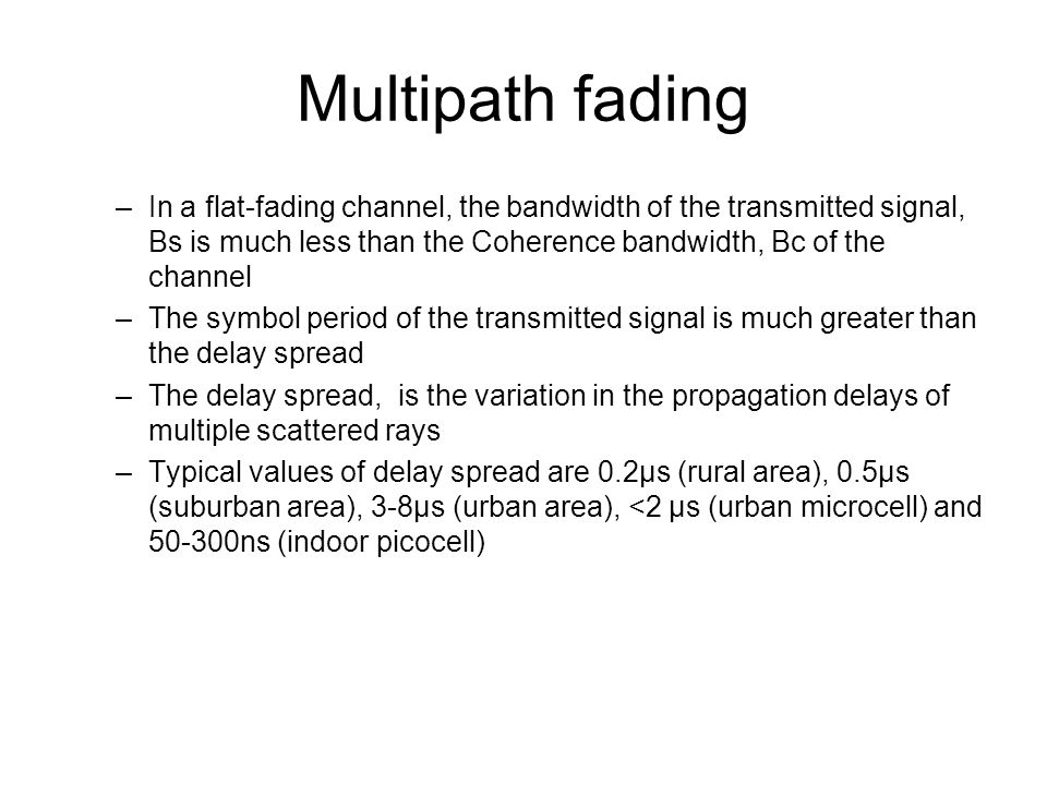 Multipath fading In a flat-fading channel, the bandwidth of the transmitted signal, Bs is much less than the Coherence bandwidth, Bc of the channel.