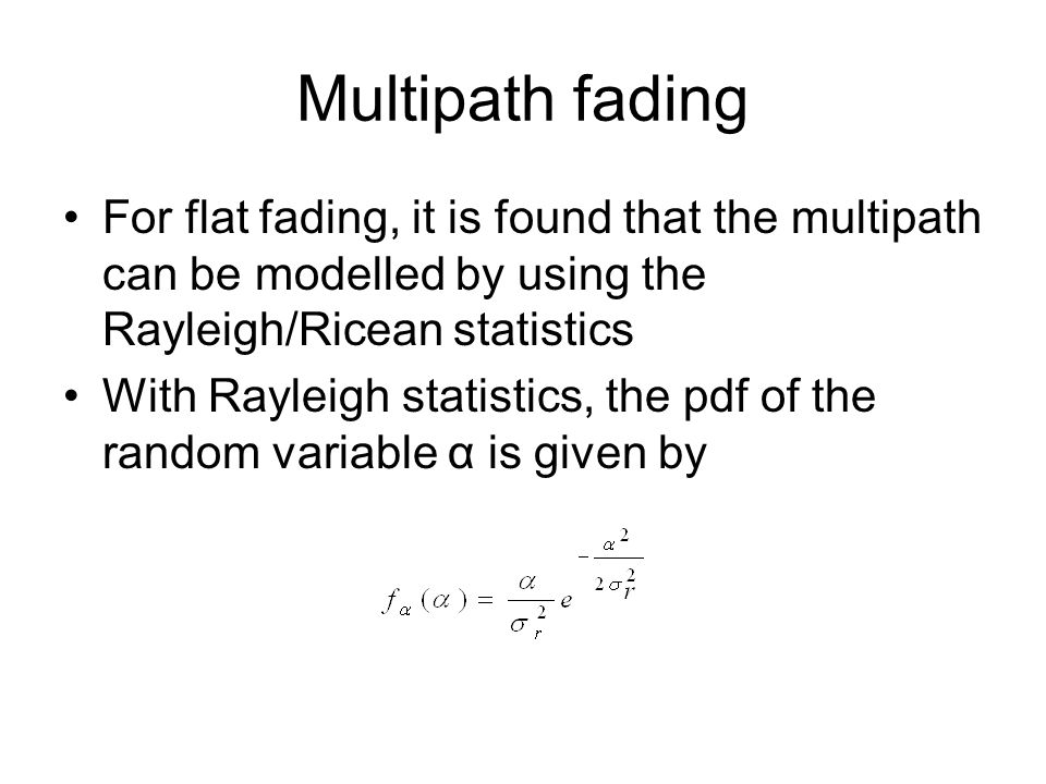 Multipath fading For flat fading, it is found that the multipath can be modelled by using the Rayleigh/Ricean statistics.