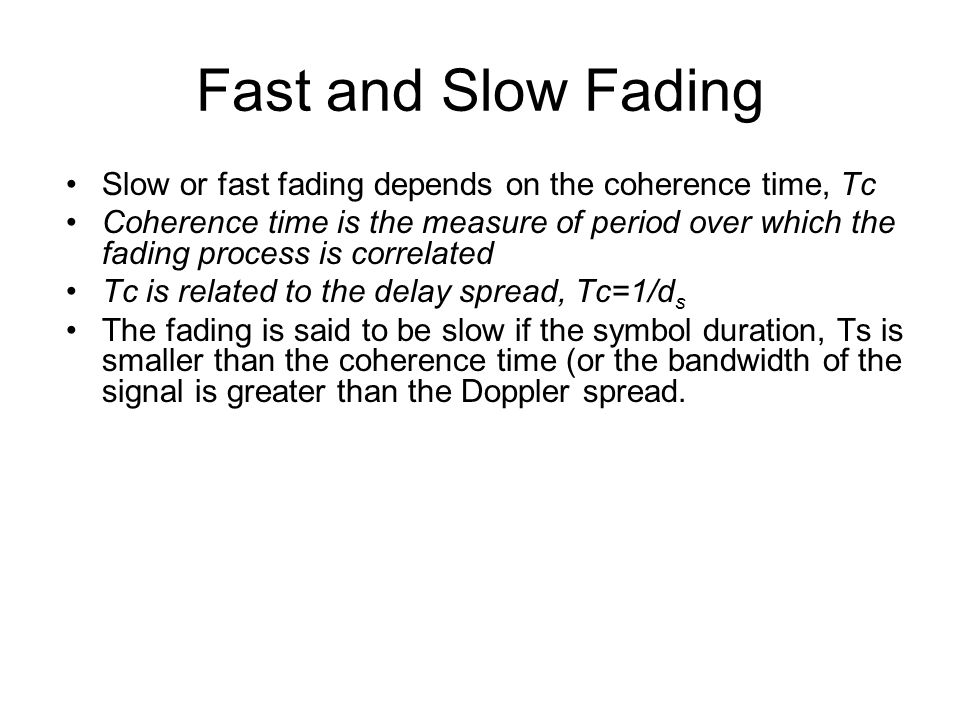 Fast and Slow Fading Slow or fast fading depends on the coherence time, Tc.