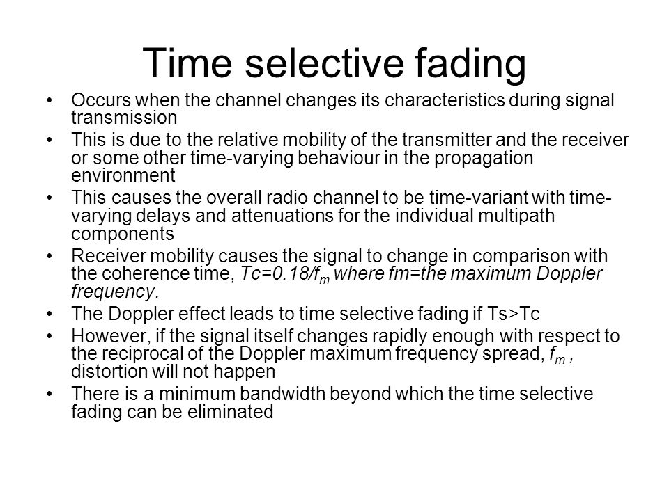 Time selective fading Occurs when the channel changes its characteristics during signal transmission.