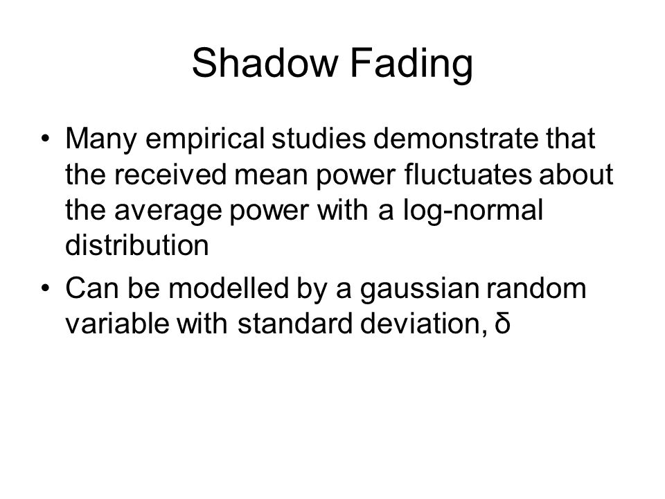 Shadow Fading Many empirical studies demonstrate that the received mean power fluctuates about the average power with a log-normal distribution.
