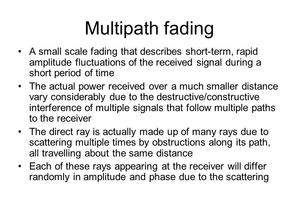 Multipath fading A small scale fading that describes short-term, rapid amplitude fluctuations of the received signal during a short period of time.