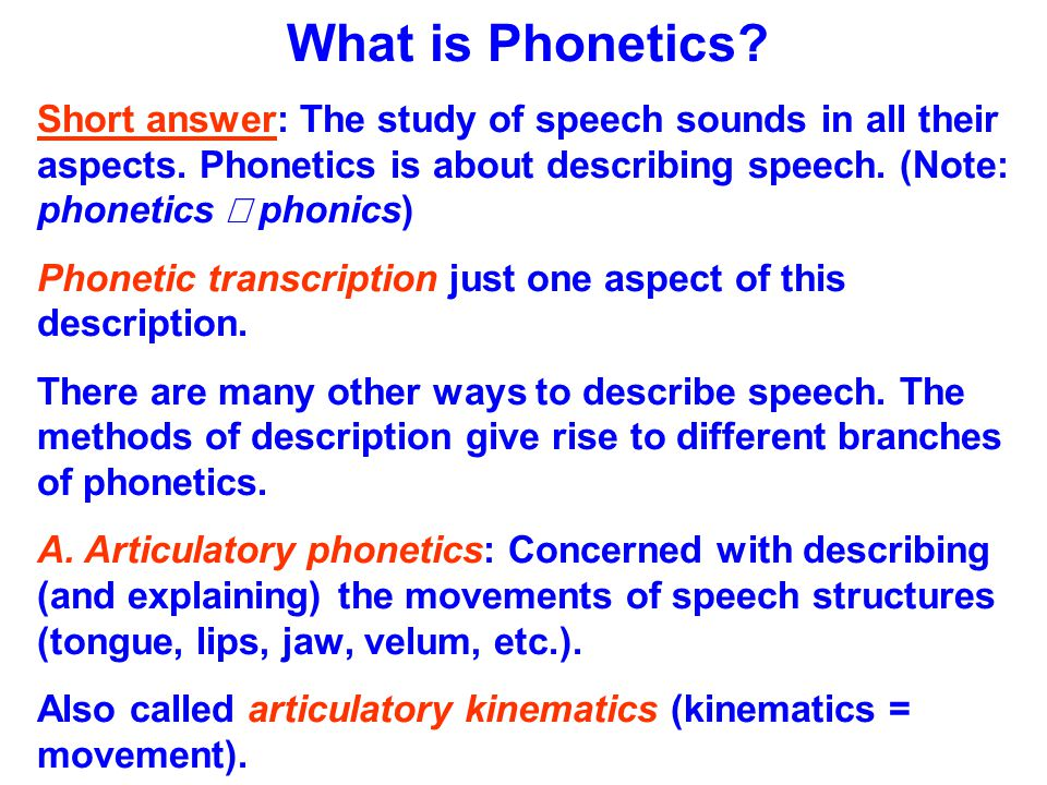 What is Phonetics Short answer: The study of speech sounds in all their aspects. Phonetics is about describing speech. (Note: phonetics ¹ phonics)